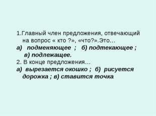 1.Главный член предложения, отвечающий на вопрос « кто ?», «что?».Это… а) под