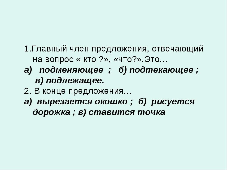 1.Главный член предложения, отвечающий на вопрос « кто ?», «что?».Это… а) под...