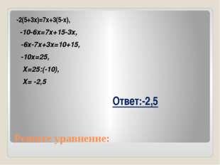 Решите уравнение: -2(5+3х)=7х+3(5-х), -10-6х=7х+15-3х, -6х-7х+3х=10+15, -10х=