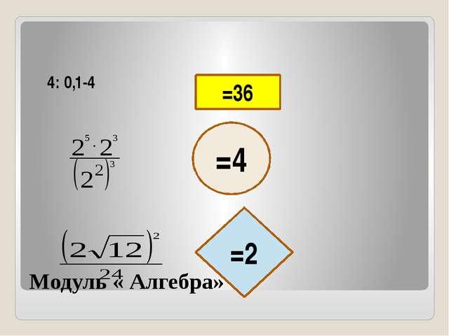 Модуль « Алгебра» 4: 0,1-4 =36 =4 =2