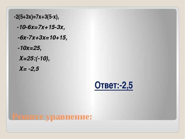 Решите уравнение: -2(5+3х)=7х+3(5-х), -10-6х=7х+15-3х, -6х-7х+3х=10+15, -10х=...