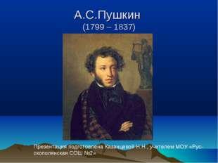 А.С.Пушкин (1799 – 1837) Презентация подготовлена Казанцевой Н.Н., учителем М