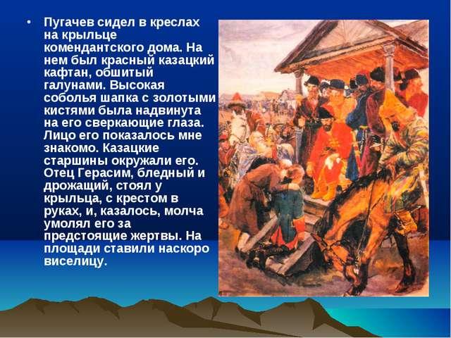 Пугачев сидел в креслах на крыльце комендантского дома. На нем был красный ка...