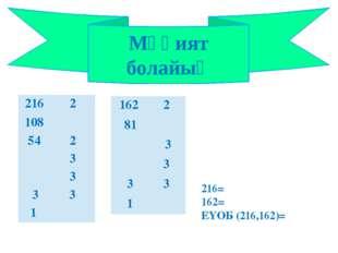 Мұқият болайық 216= 162= ЕҮОБ (216,162)= 216 2 108 54 2 3 3 3 3 1 162 2 81 3