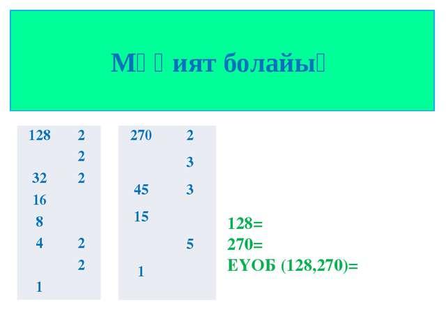 Мұқият болайық 128= 270= ЕҮОБ (128,270)= 128 2 2 32 2 16 8 4 2 2 1 270 2 3 45...