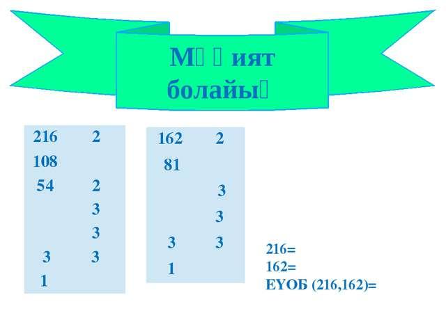 Мұқият болайық 216= 162= ЕҮОБ (216,162)= 216 2 108 54 2 3 3 3 3 1 162 2 81 3...
