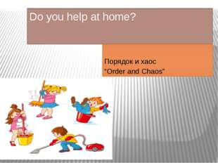 "Do you help at home? Порядок и хаос ""Order and Chaos"""