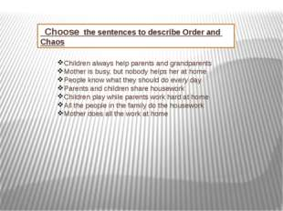 Choose the sentences to describe Order and Chaos Children always help parent