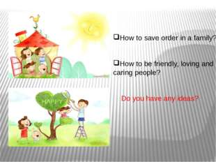 How to save order in a family? How to be friendly, loving and caring people?