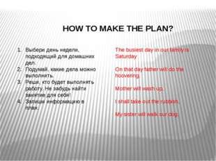 HOW TO MAKE THE PLAN? Выбери день недели, подходящий для домашних дел. Подум