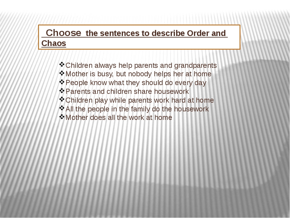 Choose the sentences to describe Order and Chaos Children always help parent...