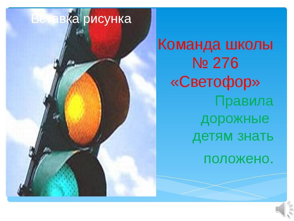 Команда школы № 276 «Светофор» Правила дорожные детям знать положено.