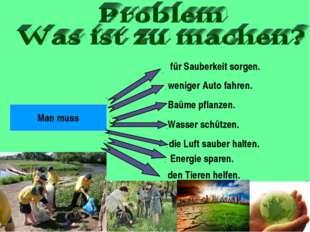 Man muss für Sauberkeit sorgen. weniger Auto fahren. Baüme pflanzen. Wasser s