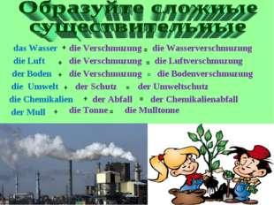 die Verschmuzung + das Wasser = die Wasserverschmuzung die Luft + = die Luftv