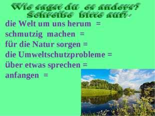 die Welt um uns herum = schmutzig machen = für die Natur sorgen = die Umwelts