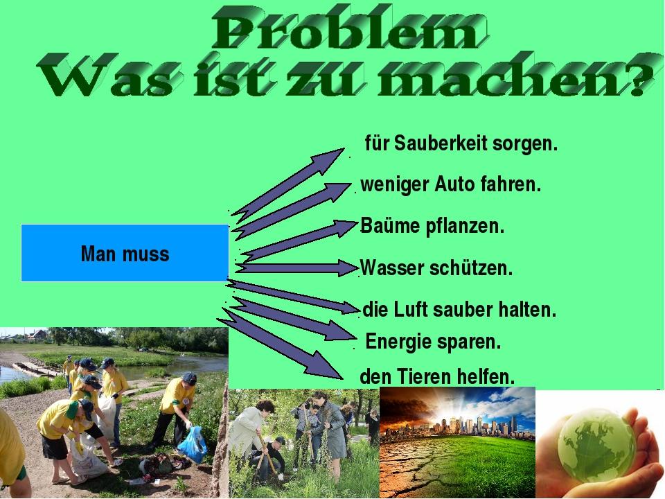 Man muss für Sauberkeit sorgen. weniger Auto fahren. Baüme pflanzen. Wasser s...