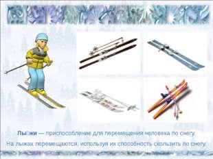 Лы́жи— приспособление для перемещения человека по снегу. На лыжах перемещают