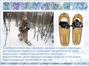 Лыжи были изобретены северными народами в процессе миграции. Для выживания л