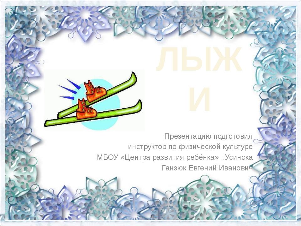 ЛЫЖИ Презентацию подготовил инструктор по физической культуре МБОУ «Центра ра...