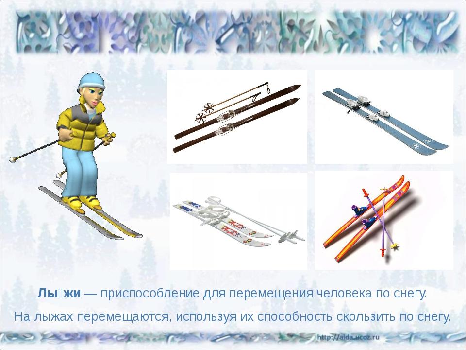 Лы́жи— приспособление для перемещения человека по снегу. На лыжах перемещают...