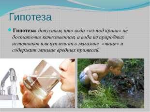 Гипотеза Гипотеза: допустим, что вода «из-под крана» не достаточно качественн