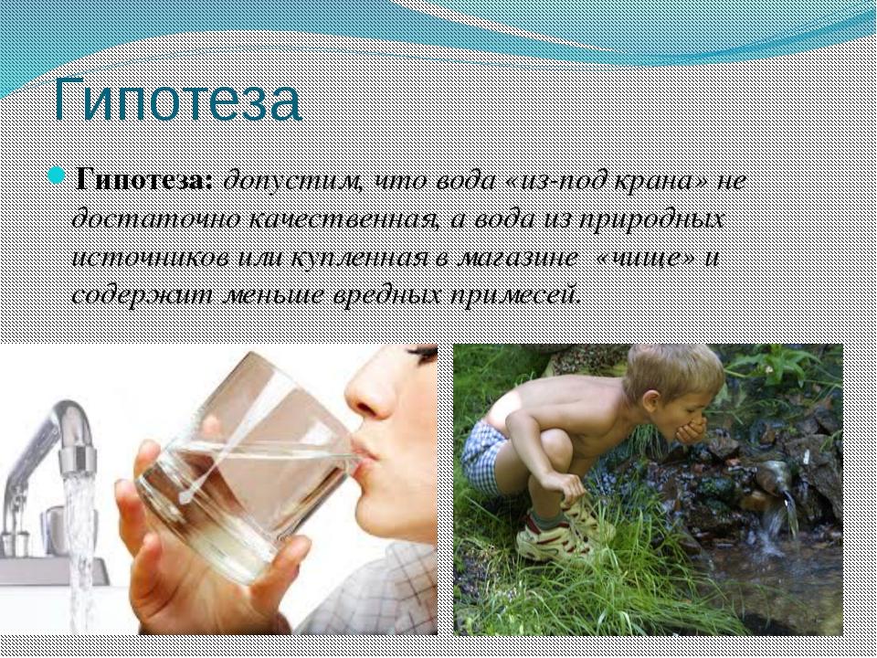Гипотеза Гипотеза: допустим, что вода «из-под крана» не достаточно качественн...