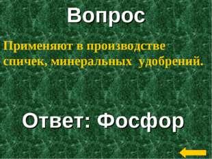 Вопрос Ответ: Фосфор Применяют в производстве спичек, минеральных удобрений.