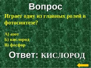 Вопрос Ответ: КИСЛОРОД Играет одну из главных ролей в фотосинтезе? А) азот Б)