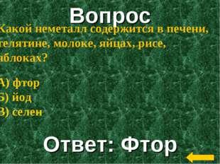 Вопрос Ответ: Фтор Какой неметалл содержится в печени, телятине, молоке, яйца