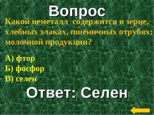 Вопрос Ответ: Селен Какой неметалл содержится в зерне, хлебных злаках, пшенич