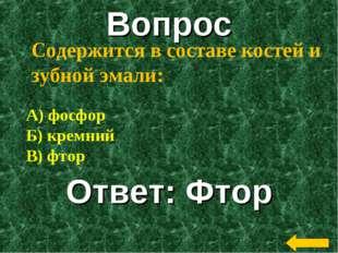 Вопрос Ответ: Фтор Содержится в составе костей и зубной эмали: А) фосфор Б) к