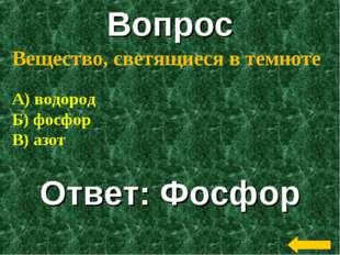 Вопрос Ответ: Фосфор Вещество, светящиеся в темноте А) водород Б) фосфор В) а