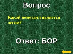 Вопрос Ответ: БОР Какой неметалл является лесом?