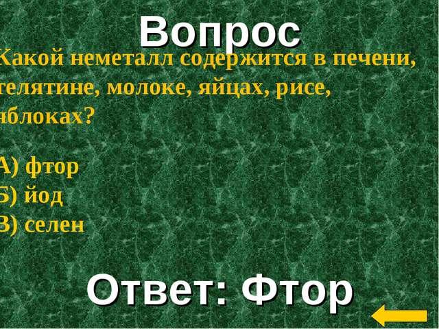 Вопрос Ответ: Фтор Какой неметалл содержится в печени, телятине, молоке, яйца...