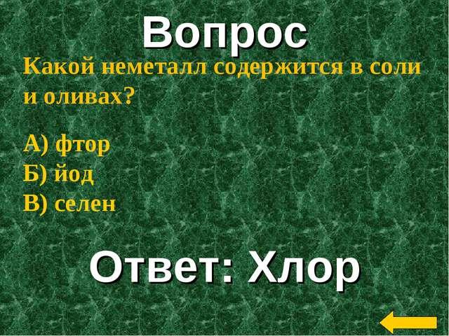Вопрос Ответ: Хлор Какой неметалл содержится в соли и оливах? А) фтор Б) йод...