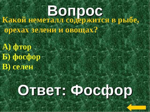 Вопрос Ответ: Фосфор Какой неметалл содержится в рыбе, орехах зелени и овощах...