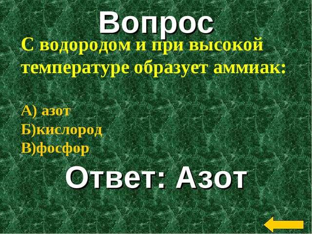 Вопрос Ответ: Азот С водородом и при высокой температуре образует аммиак: А)...