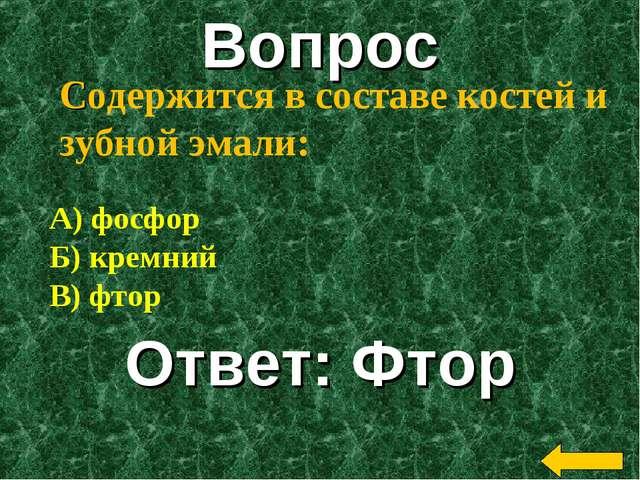 Вопрос Ответ: Фтор Содержится в составе костей и зубной эмали: А) фосфор Б) к...