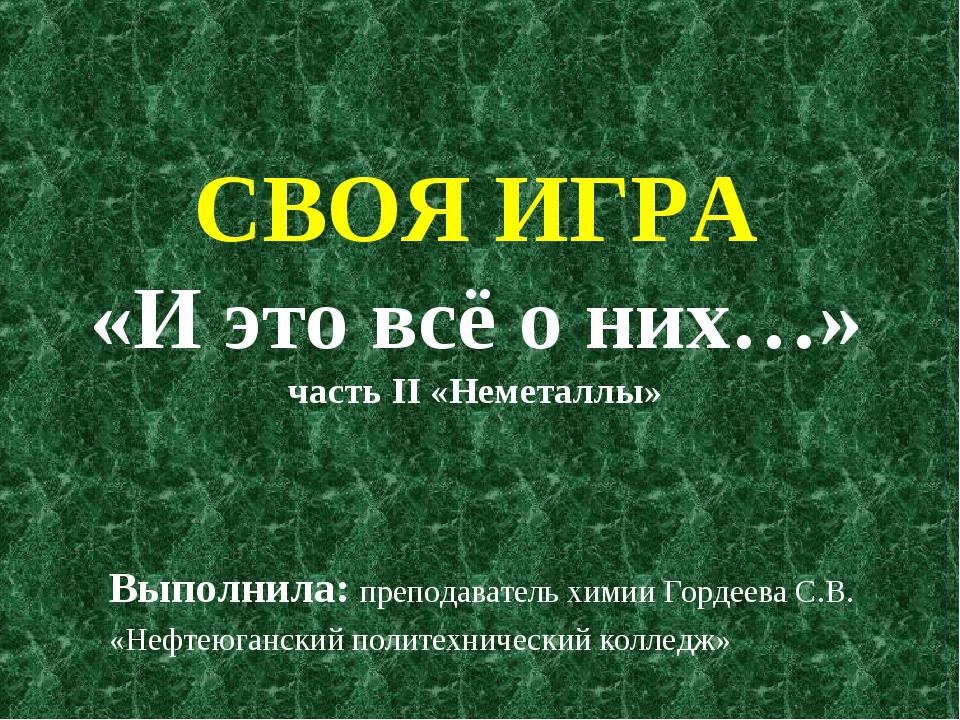 СВОЯ ИГРА «И это всё о них…» часть II «Неметаллы» Выполнила: преподаватель хи...