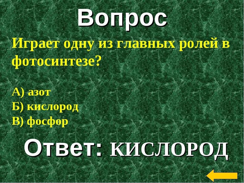Вопрос Ответ: КИСЛОРОД Играет одну из главных ролей в фотосинтезе? А) азот Б)...