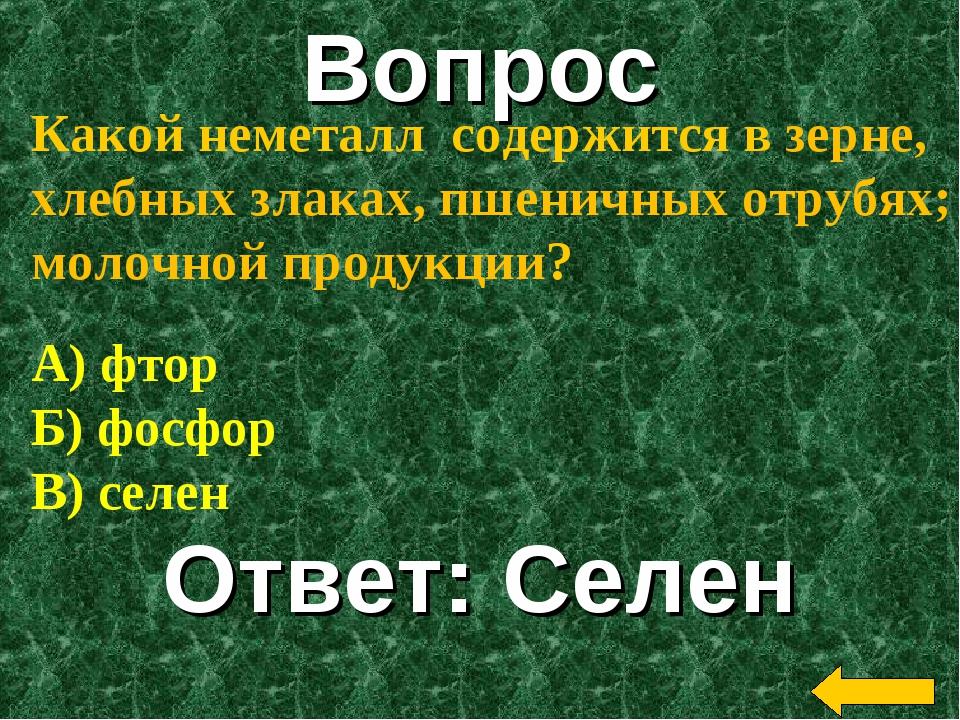 Вопрос Ответ: Селен Какой неметалл содержится в зерне, хлебных злаках, пшенич...