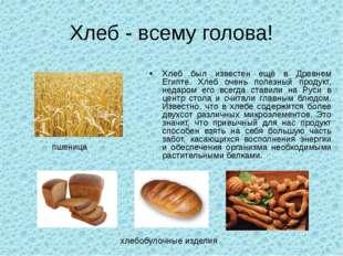 Хлеб - всему голова! Хлеб был известен ещё в Древнем Египте. Хлеб очень полез