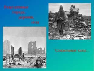 Разрушенные города, деревни, села Сожженные хаты...