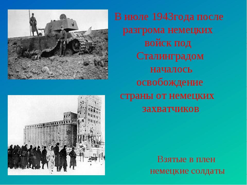 В июле 1943года после разгрома немецких войск под Сталинградом началось освоб...