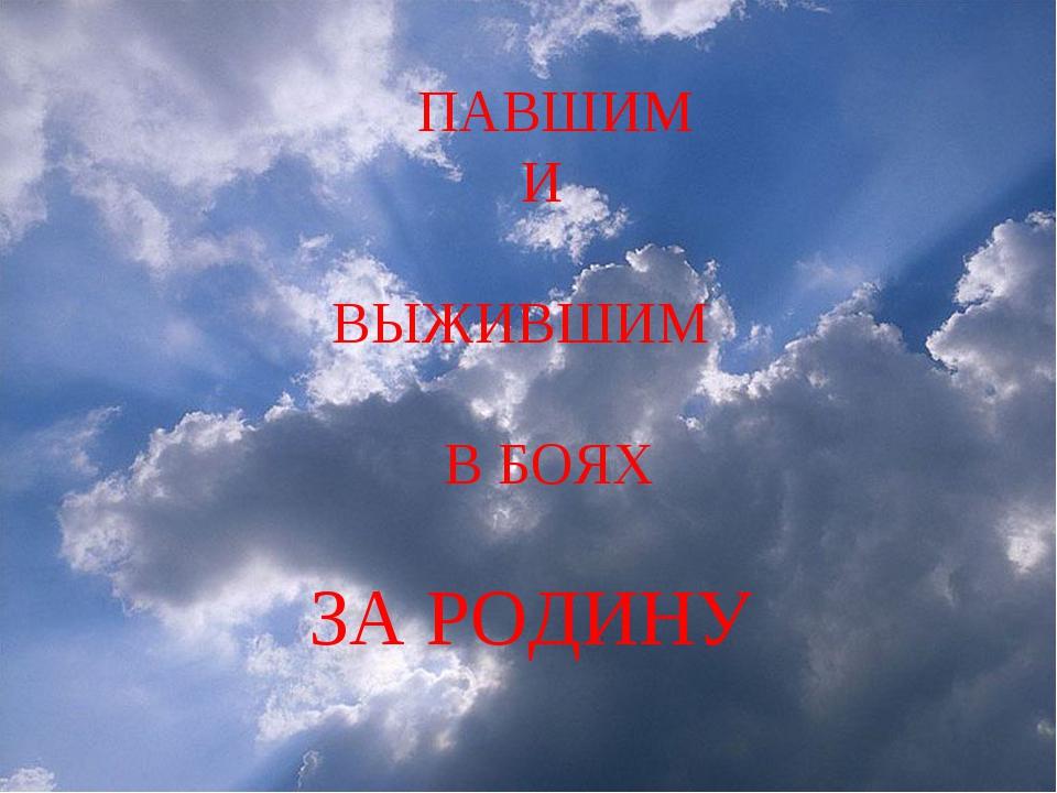 ПАВШИМ И ВЫЖИВШИМ В БОЯХ ЗА РОДИНУ