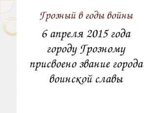 Грозный в годы войны 6 апреля 2015 года городу Грозному присвоено звание горо