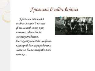 Грозный в годы войны Грозный занимал особое место в плане фашистов, так как и