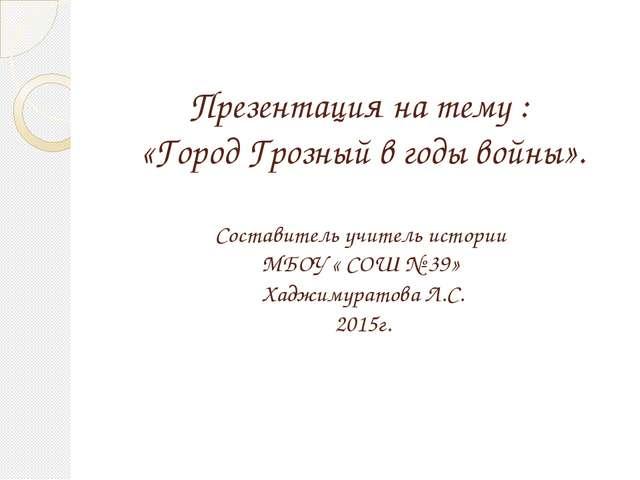 Презентация на тему : «Город Грозный в годы войны». Составитель учитель истор...