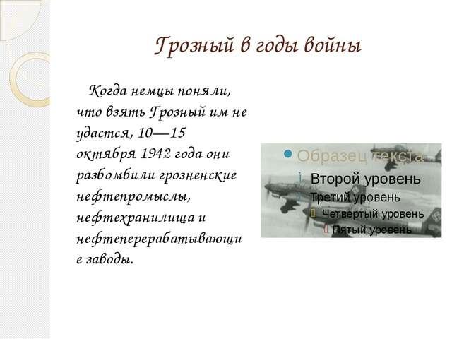 Грозный в годы войны Когда немцы поняли, что взять Грозный им не удастся, 10—...