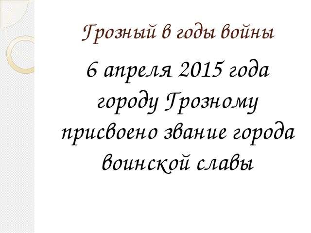 Грозный в годы войны 6 апреля 2015 года городу Грозному присвоено звание горо...